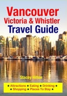 Vancouver, Victoria & Whistler Travel Guide: Attractions, Eating, Drinking, Shopping & Places To Stay by Stacey Hilton