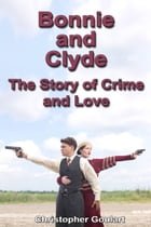 Bonnie and Clyde: The Story of Crime and Love by Christopher Goulart