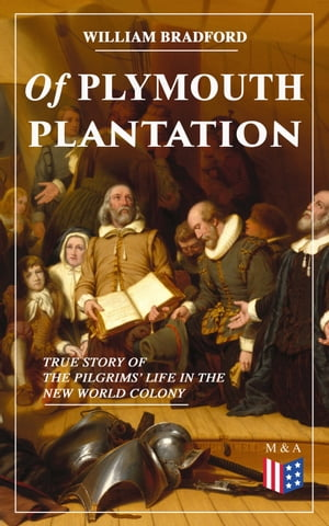 Of Plymouth Plantation - True Story of the Pilgrims' Life in the New World Colony: The Hard Journey of Mayflower Settlers: From the Establishment of the Colony Down to the Year 1647