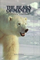 The Bears of Manley: Adventures of an Alaskan Trophy Hunter in Search of the Ultimate Symbol by Sarkis Atamian
