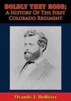 Boldly They Rode; A History Of The First Colorado Regiment by Ovando J. Hollister