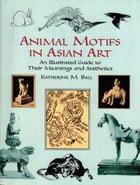 Animal Motifs in Asian Art: An Illustrated Guide to Their Meanings and Aesthetics by Katherine M. Ball