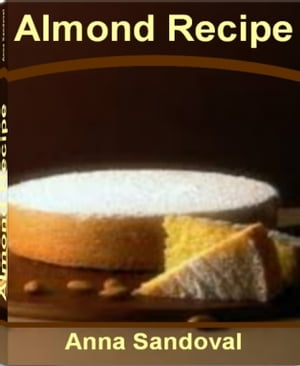 Almond Recipe The Ultimate Collection - Over 300 Best Selling Free Almond Meal Recipes,  Roasted Almonds Recipe,  Almond Milk Recipes,  Almond Chicken Re