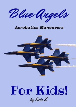The Blue Angels Aerobatic Manuevers For Kids! Quick Reference Guide: The Kidsbooks Navy Aviator Series