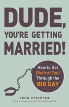 Dude, You're Getting Married!: How to Get (Both of You) Through the Big Day by John Pfeiffer