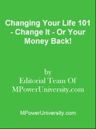 Changing Your Life 101 - Change It - Or Your Money Back! by Editorial Team Of MPowerUniversity.com