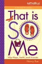 That Is SO Me: 365 Days of Devotions: Flip-Flops, Faith, and Friends by Nancy N. Rue