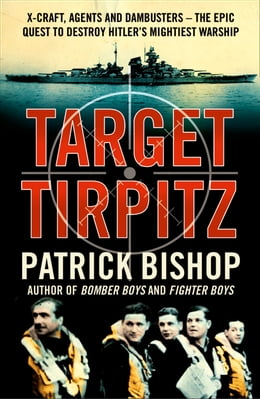 Book Target Tirpitz: X-Craft, Agents and Dambusters - The Epic Quest to Destroy Hitler's Mightiest… by Patrick Bishop