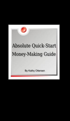 Absolute Quick-Start, Money-Making Guide by Kathy Ottersen