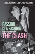 Passion is a Fashion: The Real Story of the Clash by Pat Gilbert