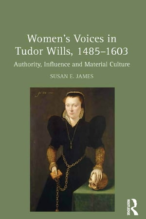Women's Voices in Tudor Wills,  1485?1603 Authority,  Influence and Material Culture