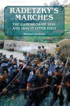 Radetzky's Marches: The Campaigns of 1848 and 1849 in Upper Italy by Michael Embree