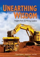 UNEARTHING WISDOM: Insights from 20 Mining Leaders by Philippa Anderson