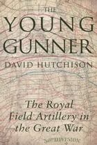 The Young Gunner: The Royal Field Artillery in the Great War by David Hutchison
