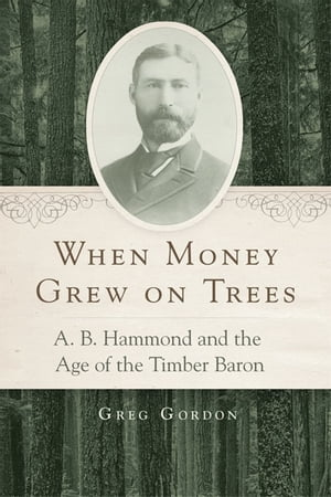 When Money Grew on Trees A. B. Hammond and the Age of the Timber Baron