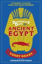 Dangerous Days in Ancient Egypt: Pyramids, Plagues, Gods and Grave-Robbers by Terry Deary