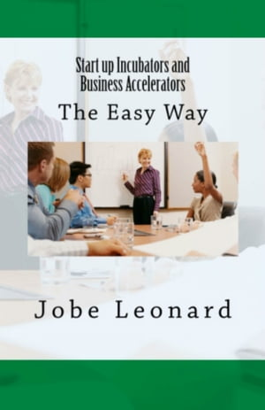 Startup Incubators and Business Accelerators: The Easy Way to Create a Startup Incubation and Business Acceleration Center by Jobe Leonard