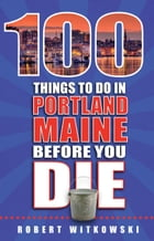 100 Things to Do in Portland, Maine, Before You Die by Robert Witkowski