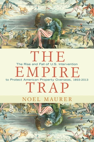 The Empire Trap The Rise and Fall of U.S. Intervention to Protect American Property Overseas, 1893-2013