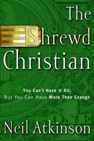 The Shrewd Christian You Can't Have It All,  But You Can Have More Than Enough