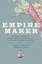 Empire Maker: Aleksandr Baranov and Russian Colonial Expansion into Alaska and Northern California