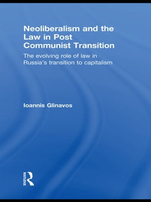 Neoliberalism and the Law in Post Communist Transition The Evolving Role of Law in Russia?s Transition to Capitalism