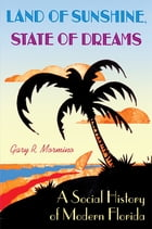 Land of Sunshine, State of Dreams: A Social History of Modern Florida by Gary R Mormino