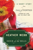 Hour of the Bells: A Short Story from Fall of Poppies: Stories of Love and the Great War by Heather Webb