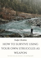 HOW TO SURVIVE USING YOUR OWN STRUGGLES AS WEAPON: 1 by Nadjer Ibrahim