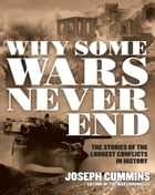 Why Some Wars Never End: The Stories of the Longest Conflicts in History by Joseph Cummins