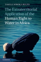 The Extraterritorial Application of the Human Right to Water in Africa by Dr Takele Soboka Bulto