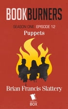 Bookburners: Puppets: (Episode 12) by Brian Francis Slattery