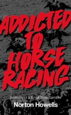 Addicted To Horseracing: Anatomy of a Small Time Gambler by Norton Howells