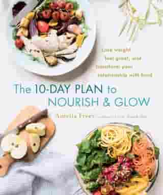 The 10-Day Plan to Nourish & Glow: Lose weight, feel great, and transform your relationship with food by Amelia Freer