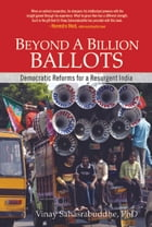 Beyond A Billion Ballots: Democratic Reforms for a Resurgent India by Vinay Sahasrabuddhe