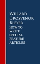 How To Write Special Feature Articles by Willard Grosvenor Bleyer by Willard Grosvenor Bleyer