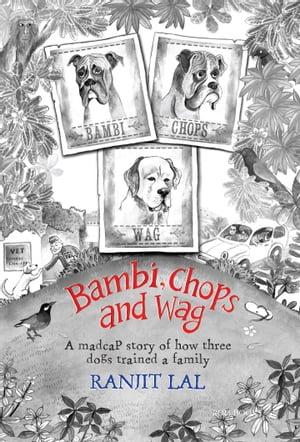 Bambi, Chops and Wag: How three dogs trained a family by Ranjit Lal