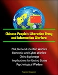Chinese People's Liberation Army and Information Warfare: PLA, Network-Centric Warfare, Electronic and Cyber Warfare, China Espionage, Implications for United States, Psychological Warfare