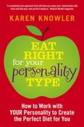Eat Right For Your Personality Type: How to Work with Your Unique Personality to Create the Perfect Diet for You