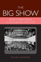 The Big Show: British Cinema Culture in the Great War (1914-1918)