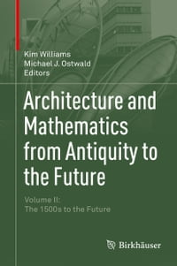 Architecture and Mathematics from Antiquity to the Future: Volume II: The 1500s to the Future