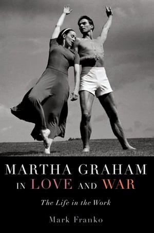 Martha Graham in Love and War The Life in the Work