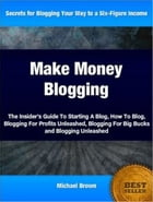 Make Money Blogging: The Insider's Guide To Starting A Blog, How To Blog, Blogging For Profits Unleashed, Blogging For Bi by Michael Brown