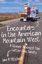 Encounters in the American Mountain West: A Sinner Amongst the Latter-Day Saints by Ian R Mitchell