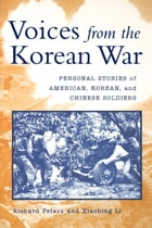 Voices from the Korean War: Personal Stories of American, Korean, and Chinese Soldiers by Richard Peters