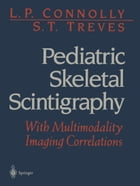 Pediatric Skeletal Scintigraphy: With Multimodality Imaging Correlations by L.P. Connolly