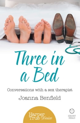Book Three in a Bed: Conversations with a sex therapist (HarperTrue Desire – A Short Read) by Joanna Benfield