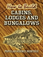 How to Build Cabins, Lodges and Bungalows by Popular Science Monthly