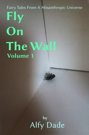 Fly On The Wall: Fairy Tales From A Misanthropic Universe, Vol. I