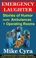 Emergency Laughter: Stories of Humor Inside Ambulances and Operating Rooms by Mike Cyra